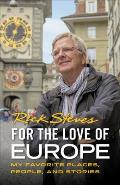 For the Love of Europe My Favorite Places People & Stories
