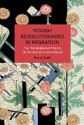 Yiddish Revolutionaries in Migration: The Transnational History of the Jewish Labour Bund