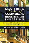 Mastering the Art of Commercial Real Estate Investing How to Successfully Build Wealth & Grow Passive Income from Your Rental Properties