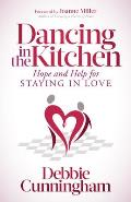 Dancing in the Kitchen: Hope and Help for Staying in Love