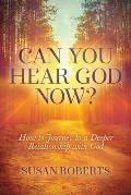 Can You Hear God Now?: How to Journey to a Deeper Relationship with God