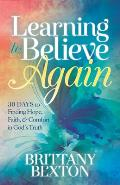 Learning to Believe Again: 30 Days to Finding Hope, Faith, and Comfort in God's Truth