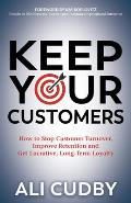 Keep Your Customers: How to Stop Customer Turnover, Improve Retention and Get Lucrative, Long-Term Loyalty
