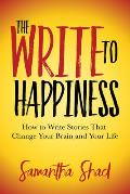 The Write to Happiness: How to Write Stories to Change Your Brain and Your Life