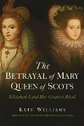 Betrayal of Mary Queen of Scots Elizabeth I & Her Greatest Rival