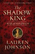 Shadow King The Life & Death of Henry VI