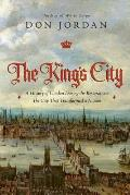 The King's City: A History of London During the Restoration: The City That Transformed a Nation