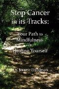 Stop Cancer in its Tracks: Your Path to Mindfulness in Healing