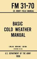 Basic Cold Weather Manual - FM 31-70 US Army Field Manual (1959 Civilian Reference Edition): Unabridged Handbook on Classic Ice and Snow Camping and C