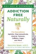 Addiction-Free Naturally: Free Yourself from Opioids, Pharmaceuticals, Alcohol, Tobacco, Caffeine, Sugar, and More