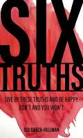 Six Truths: Live by These Truths and Be Happy. Don't, and You Won't.