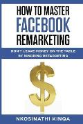 How To Master Facebook Remarketing: Don't leave money on the table by ignoring retargeting