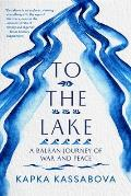 To the Lake A Balkan Journey of War & Peace