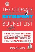 Ultimate Retirement Bucket List 101 Fun Things to Do Exciting Everyday Activities & Once in a Lifetime Experiences for a Healthier Happier Third Act