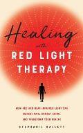 Healing with Red Light Therapy How Red & Near Infrared Light Can Manage Pain Combat Aging & Transform Your Health