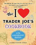 The I Love Trader Joe's Cookbook: 10th Anniversary Edition: 150 Delicious Recipes Using Favorite Ingredients from the Greatest Grocery Store in the Wo
