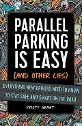 Parallel Parking Is Easy (and Other Lies): Everything New Drivers Need to Know to Stay Safe and Smart on the Road