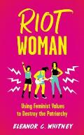 Riot Woman: Using Feminist Values to Destroy the Patriarchy