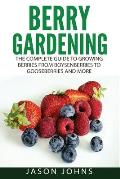 Berry Gardening: The Complete Guide to Berry Gardening from Boysenberries to Gooseberries and More