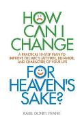 How Can I Change, for Heaven's Sake: A Practical 10-Step Plan to Improve the Abc's (Attitude, Behavior, and Character) of Your Life
