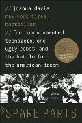 Spare Parts: Four Undocumented Teenagers, One Ugly Robot and the Battle for Theamerican Dream