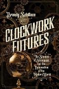 Clockwork Futures The Science of Steampunk & the Reinvention of the Modern World