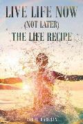 Live Life Now (Not later) The Life Recipe