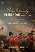 Revolutionary Princeton 1774-1783: The Biography of an American Town in the Heart of a Civil War