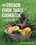 Oregon Farm Table Cookbook 101 Homegrown Recipes from the Pacific Wonderland
