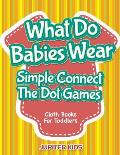 What Do Babies Wear - Simple Connect The Dot Games: Cloth Books For Toddlers