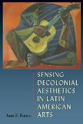 Sensing Decolonial Aesthetics in Latin American Arts