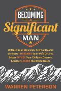 Becoming a Significant Man: Unleash Your Masculine Self to Become the Better Husband Your Wife Desires, Better Father Your Children Deserve, and B