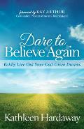 Dare to Believe Again: Boldly Live Out Your God-Given Dreams