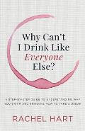 Why Can't I Drink Like Everyone Else: A Step-By-Step Guide to Understanding Why You Drink and Knowing How to Take a Break