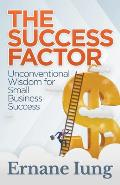 The Success Factor: Unconventional Wisdom for Small Business Success