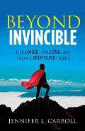 Beyond Invincible: Live Large, Live Long and Leave a Profound Legacy