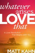 Whatever Arises Love That A Love Revolution That Begins with You
