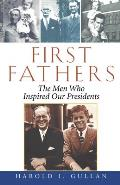 First Fathers: The Men Who Inspired Our Presidents