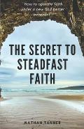 The Secret to Steadfast Faith: Operating faith under a new and better covenant