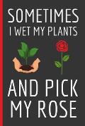 Sometimes I Wet My Plants And Pick My Rose: Gardening Gifts: Funny Novelty Lined Notebook / Journal (6 x 9)