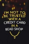 I'm Not To Be Trusted With A Credit Card In A Bead Shop: Beadwork Notebook Journal Composition Blank Lined Diary Notepad 120 Pages Paperback Black