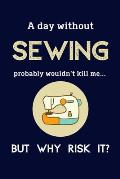 A Day Without Sewing Probably Wouldn't Kill Me ... But Why Risk It?: Sewing Gifts For Women & Girls - 120 Page Lined Journal or Notebook