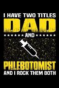 I Have Two Titles Dad And Phlebotomist And I Rock Them Both: Birthday, Retirement, Appreciation, Fathers Day Special Gift, Lined Notebook, 6 x 9, 120