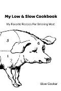 My Low & Slow Cookbook: My Favorite Recipes For Smoking Meat