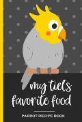 My Tiel's Favorite Food Parrot Recipe Book: Recipe book to record your cockatiel's favorite food recipes. Write your recipe for birdie bread, chop, bi