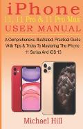 iPhone 11, 11 Pro & 11 Pro Max User Manual: A Comprehensive Illustrated, Practical Guide with Tips & Tricks to Mastering The iPhone 11 Series And iOS