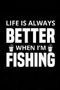 Life is Always Better When I'm Fishing: Fishing Record Log Book Notebook Journal for Fishermen to Write in Details of Fishing Trip, Activities Record