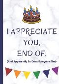 I Appreciate You, End Of. And Apparently So Does Everyone Else: Happy Birthday Or Appreciation Letter Book, Perfect Gift For Family Members, Colleague