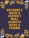 Because I have a sister I will always have a friend: Sister journal book - Best Gift For Sister - Journal For Cute Sister - 100 Pages - Large (8.5 x 1