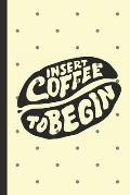 Insert Coffee To Begin: Caffeine - But First Coffee - Nurses - Cup of Joe - I love Coffee - Gift Under 10 - Cold Drip - Cafe Work Space - Bari